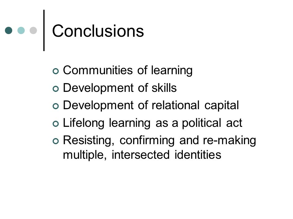 Conclusions Communities of learning Development of skills Development of relational capital Lifelong learning as a political act Resisting, confirming and re-making multiple, intersected identities