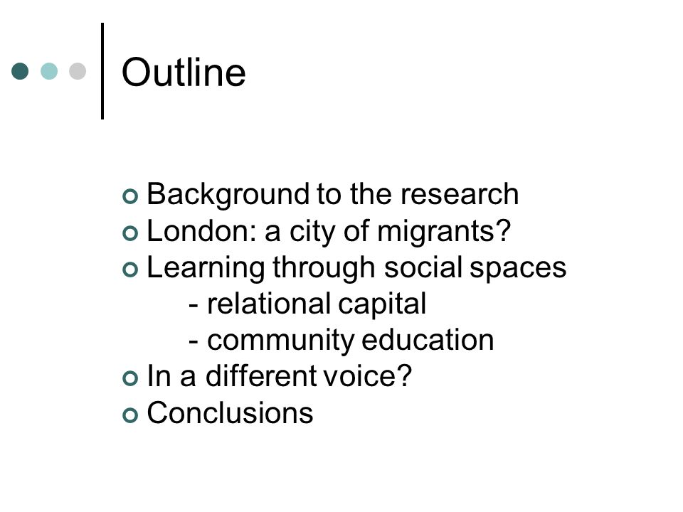 Outline Background to the research London: a city of migrants? Learning through social spaces - relational capital - community education In a differen