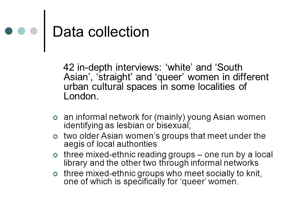 Data collection 42 in-depth interviews: white and South Asian, straight and queer women in different urban cultural spaces in some localities of Londo