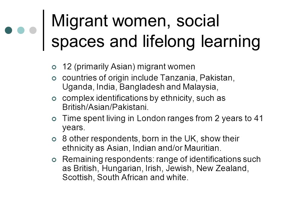 Migrant women, social spaces and lifelong learning 12 (primarily Asian) migrant women countries of origin include Tanzania, Pakistan, Uganda, India, B
