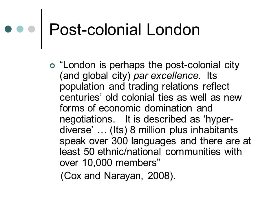 Post-colonial London London is perhaps the post-colonial city (and global city) par excellence.