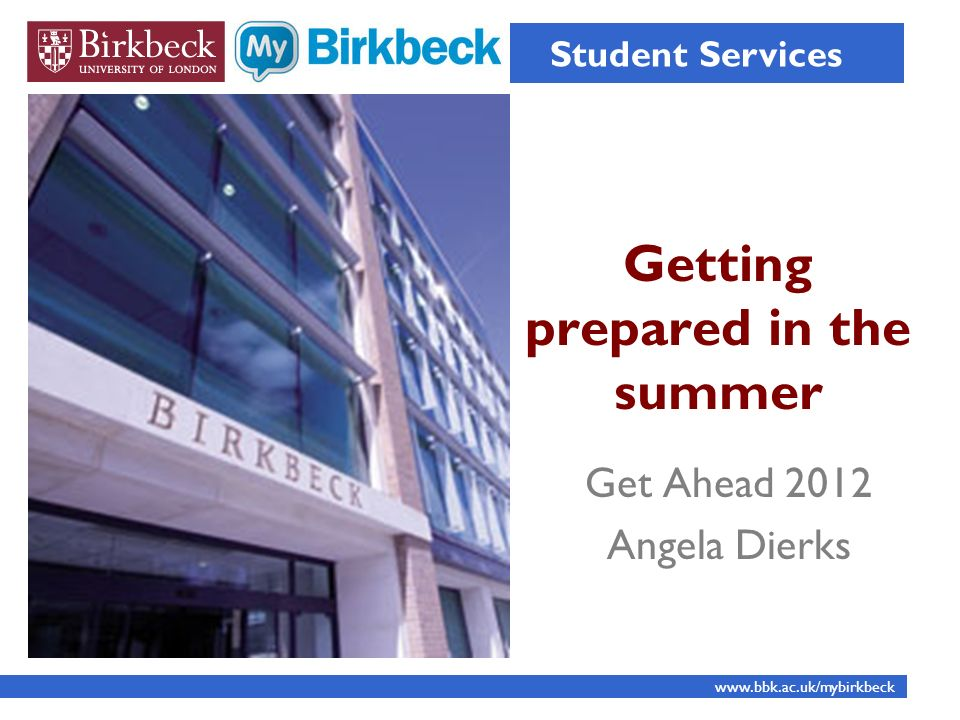 Getting prepared in the summer Student Services www.bbk.ac.uk/mybirkbeck Get Ahead 2012 Angela Dierks