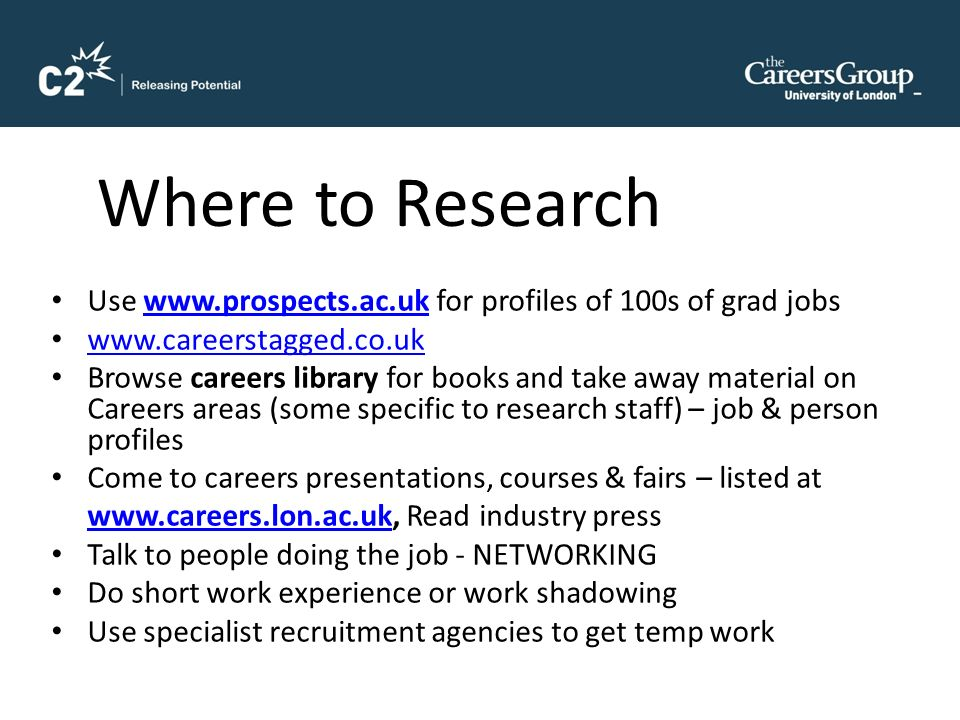Where to Research Use www.prospects.ac.uk for profiles of 100s of grad jobswww.prospects.ac.uk www.careerstagged.co.uk Browse careers library for books and take away material on Careers areas (some specific to research staff) – job & person profiles Come to careers presentations, courses & fairs – listed at www.careers.lon.ac.ukwww.careers.lon.ac.uk, Read industry press Talk to people doing the job - NETWORKING Do short work experience or work shadowing Use specialist recruitment agencies to get temp work
