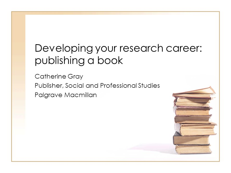 Developing your research career: publishing a book Catherine Gray Publisher, Social and Professional Studies Palgrave Macmillan
