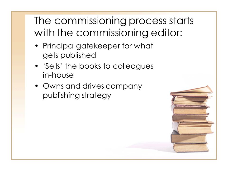 The commissioning process starts with the commissioning editor: Principal gatekeeper for what gets published Sells the books to colleagues in-house Owns and drives company publishing strategy