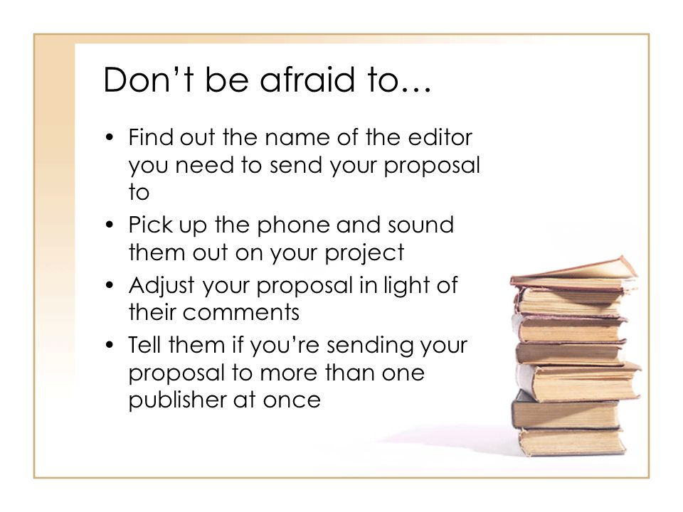 Dont be afraid to… Find out the name of the editor you need to send your proposal to Pick up the phone and sound them out on your project Adjust your proposal in light of their comments Tell them if youre sending your proposal to more than one publisher at once