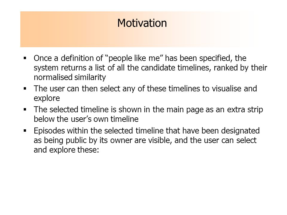 Once a definition of people like me has been specified, the system returns a list of all the candidate timelines, ranked by their normalised similarity The user can then select any of these timelines to visualise and explore The selected timeline is shown in the main page as an extra strip below the users own timeline Episodes within the selected timeline that have been designated as being public by its owner are visible, and the user can select and explore these: Motivation