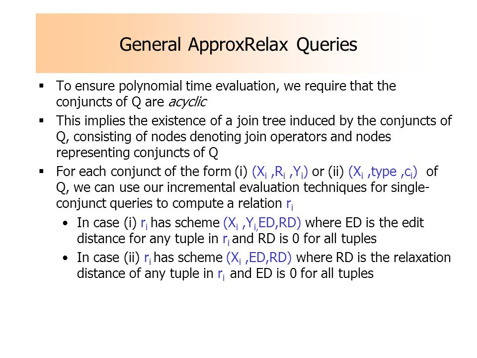 General ApproxRelax Queries To ensure polynomial time evaluation, we require that the conjuncts of Q are acyclic This implies the existence of a join tree induced by the conjuncts of Q, consisting of nodes denoting join operators and nodes representing conjuncts of Q For each conjunct of the form (i) (X i,R i,Y i ) or (ii) (X i,type,c i ) of Q, we can use our incremental evaluation techniques for single- conjunct queries to compute a relation r i In case (i) r i has scheme (X i,Y i, ED,RD) where ED is the edit distance for any tuple in r i and RD is 0 for all tuples In case (ii) r i has scheme (X i,ED,RD) where RD is the relaxation distance of any tuple in r i and ED is 0 for all tuples