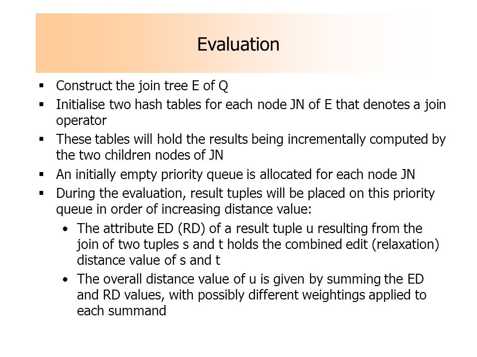 Evaluation Construct the join tree E of Q Initialise two hash tables for each node JN of E that denotes a join operator These tables will hold the results being incrementally computed by the two children nodes of JN An initially empty priority queue is allocated for each node JN During the evaluation, result tuples will be placed on this priority queue in order of increasing distance value: The attribute ED (RD) of a result tuple u resulting from the join of two tuples s and t holds the combined edit (relaxation) distance value of s and t The overall distance value of u is given by summing the ED and RD values, with possibly different weightings applied to each summand