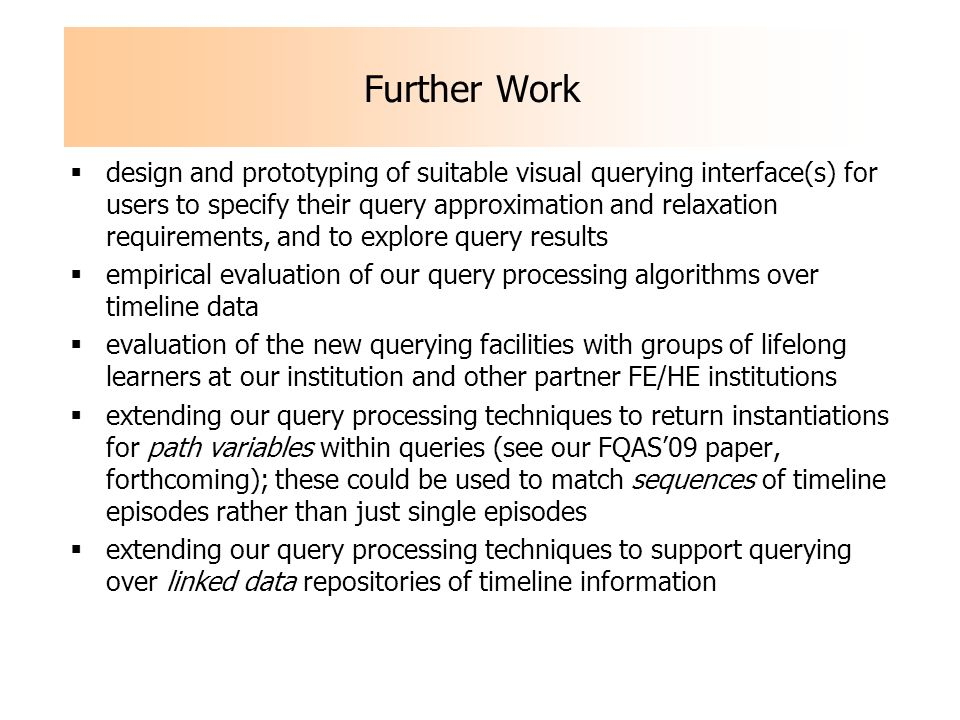 Further Work design and prototyping of suitable visual querying interface(s) for users to specify their query approximation and relaxation requirements, and to explore query results empirical evaluation of our query processing algorithms over timeline data evaluation of the new querying facilities with groups of lifelong learners at our institution and other partner FE/HE institutions extending our query processing techniques to return instantiations for path variables within queries (see our FQAS09 paper, forthcoming); these could be used to match sequences of timeline episodes rather than just single episodes extending our query processing techniques to support querying over linked data repositories of timeline information