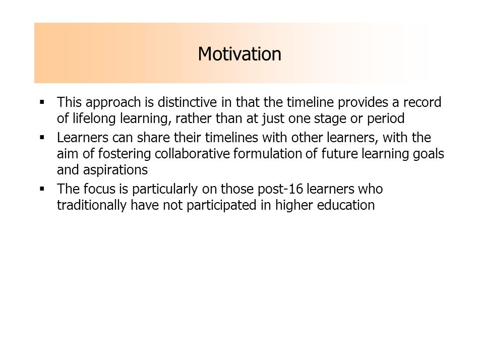 This approach is distinctive in that the timeline provides a record of lifelong learning, rather than at just one stage or period Learners can share their timelines with other learners, with the aim of fostering collaborative formulation of future learning goals and aspirations The focus is particularly on those post-16 learners who traditionally have not participated in higher education Motivation