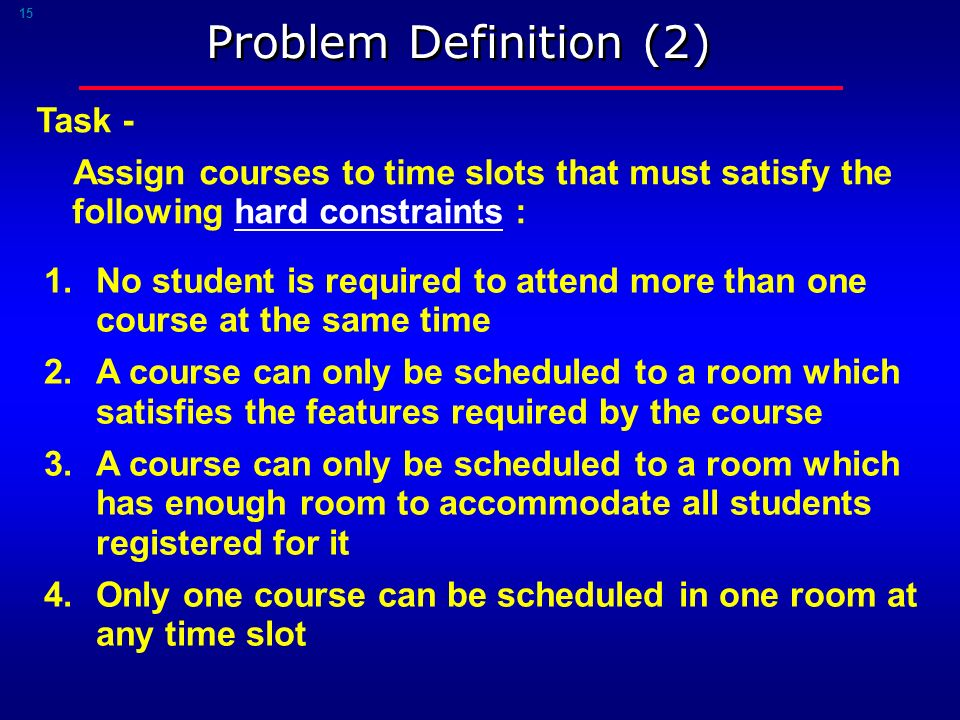 15 Problem Definition (2) 1.No student is required to attend more than one course at the same time 2.A course can only be scheduled to a room which satisfies the features required by the course 3.A course can only be scheduled to a room which has enough room to accommodate all students registered for it 4.Only one course can be scheduled in one room at any time slot Task - Assign courses to time slots that must satisfy the following hard constraints :