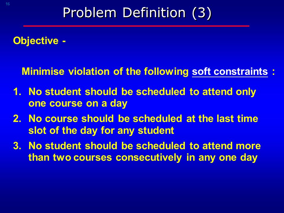 16 Problem Definition (3) 1.No student should be scheduled to attend only one course on a day 2.No course should be scheduled at the last time slot of the day for any student 3.No student should be scheduled to attend more than two courses consecutively in any one day Objective - Minimise violation of the following soft constraints :