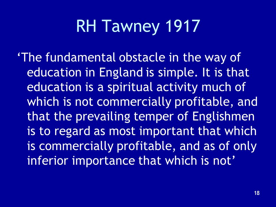 18 RH Tawney 1917 The fundamental obstacle in the way of education in England is simple.