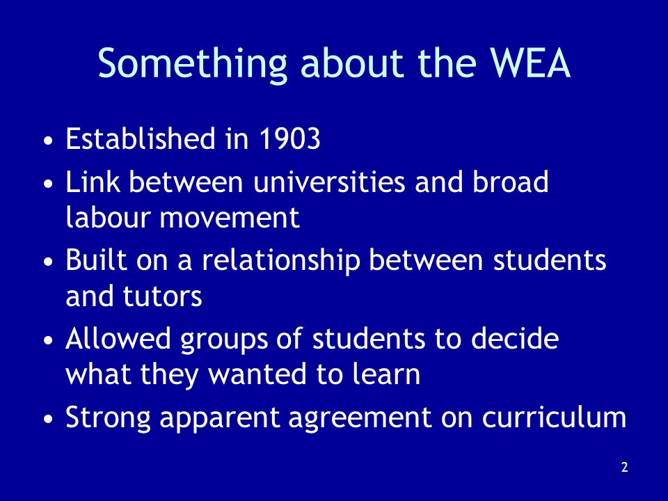 2 Something about the WEA Established in 1903 Link between universities and broad labour movement Built on a relationship between students and tutors Allowed groups of students to decide what they wanted to learn Strong apparent agreement on curriculum