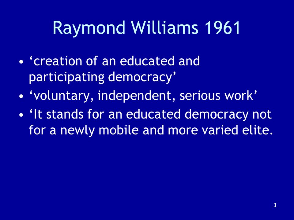 3 Raymond Williams 1961 creation of an educated and participating democracy voluntary, independent, serious work It stands for an educated democracy not for a newly mobile and more varied elite.