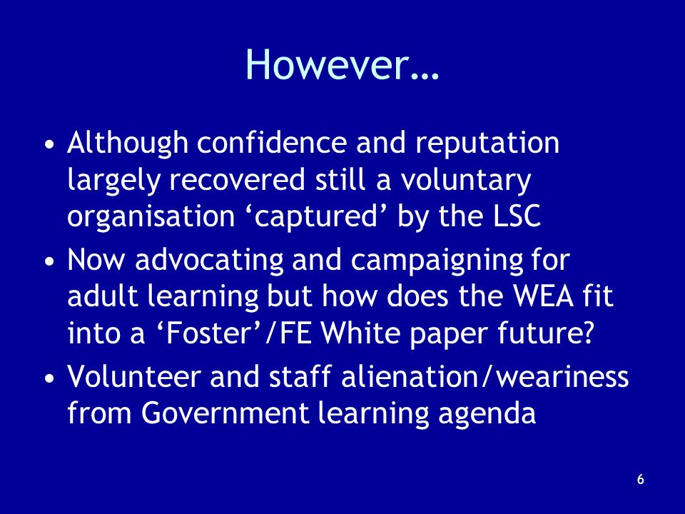 6 However… Although confidence and reputation largely recovered still a voluntary organisation captured by the LSC Now advocating and campaigning for adult learning but how does the WEA fit into a Foster/FE White paper future.