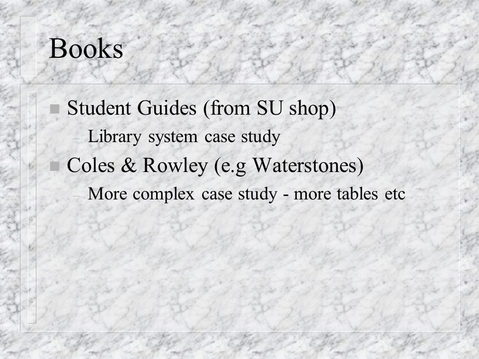 Books n Student Guides (from SU shop) – Library system case study n Coles & Rowley (e.g Waterstones) – More complex case study - more tables etc
