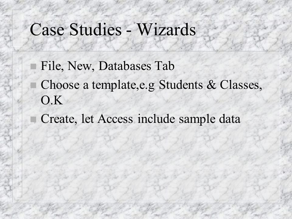 Case Studies - Wizards n File, New, Databases Tab n Choose a template,e.g Students & Classes, O.K n Create, let Access include sample data