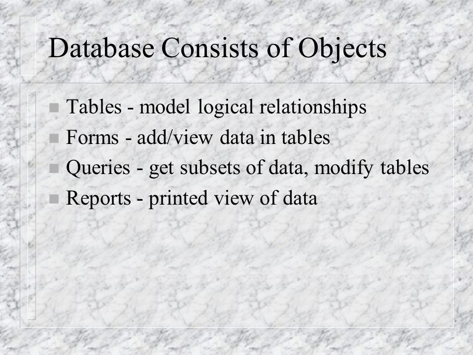 Database Consists of Objects n Tables - model logical relationships n Forms - add/view data in tables n Queries - get subsets of data, modify tables n Reports - printed view of data