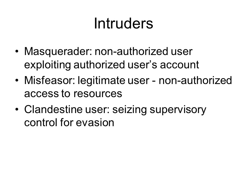Intruders Masquerader: non-authorized user exploiting authorized users account Misfeasor: legitimate user - non-authorized access to resources Clandes