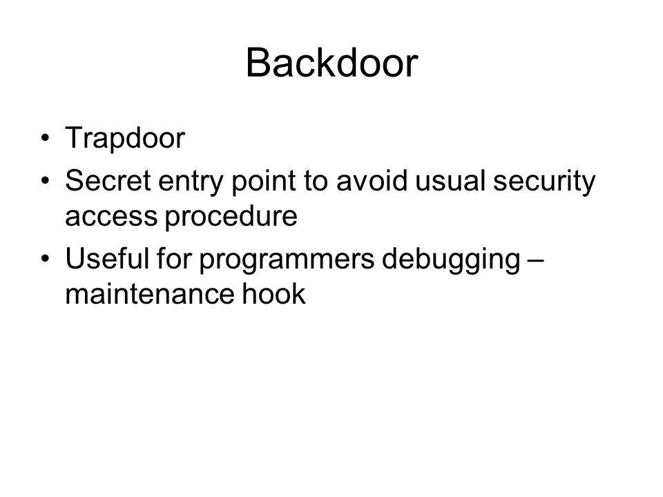 Backdoor Trapdoor Secret entry point to avoid usual security access procedure Useful for programmers debugging – maintenance hook