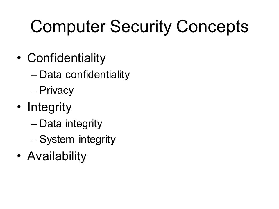 Computer Security Concepts Confidentiality –Data confidentiality –Privacy Integrity –Data integrity –System integrity Availability
