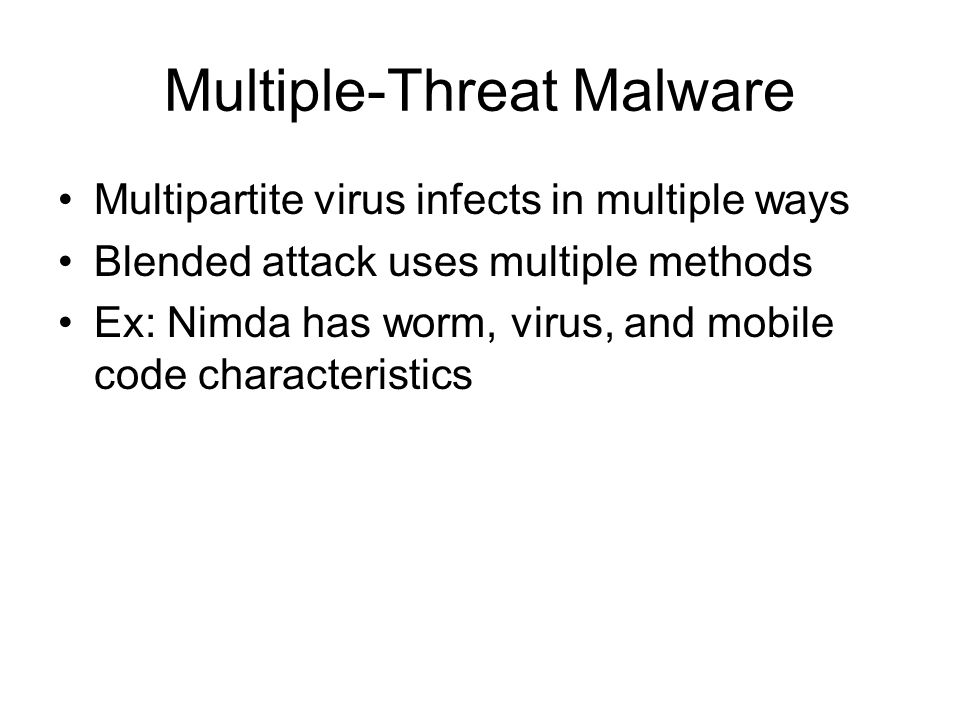 Multiple-Threat Malware Multipartite virus infects in multiple ways Blended attack uses multiple methods Ex: Nimda has worm, virus, and mobile code characteristics