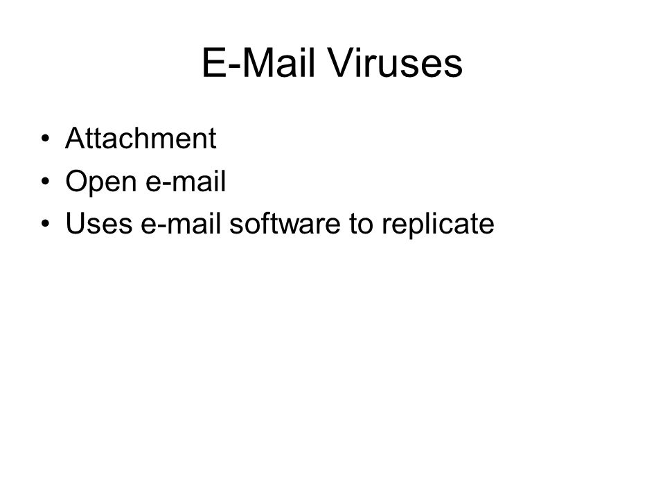 E-Mail Viruses Attachment Open e-mail Uses e-mail software to replicate