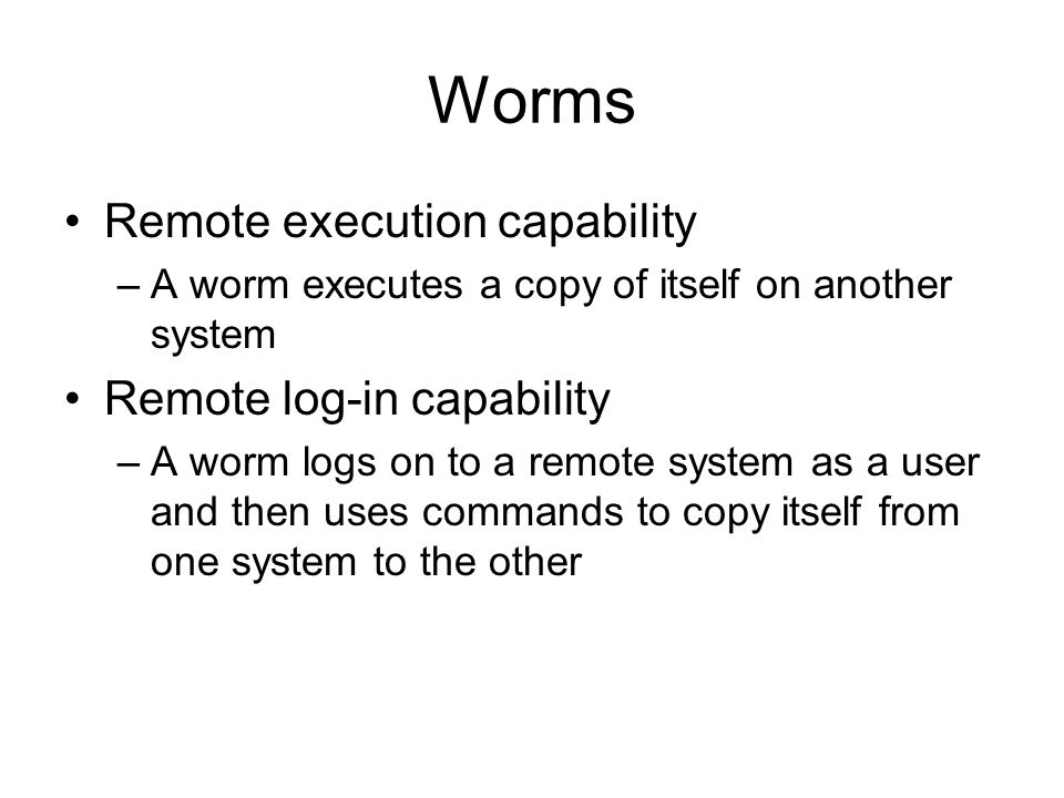 Worms Remote execution capability –A worm executes a copy of itself on another system Remote log-in capability –A worm logs on to a remote system as a user and then uses commands to copy itself from one system to the other