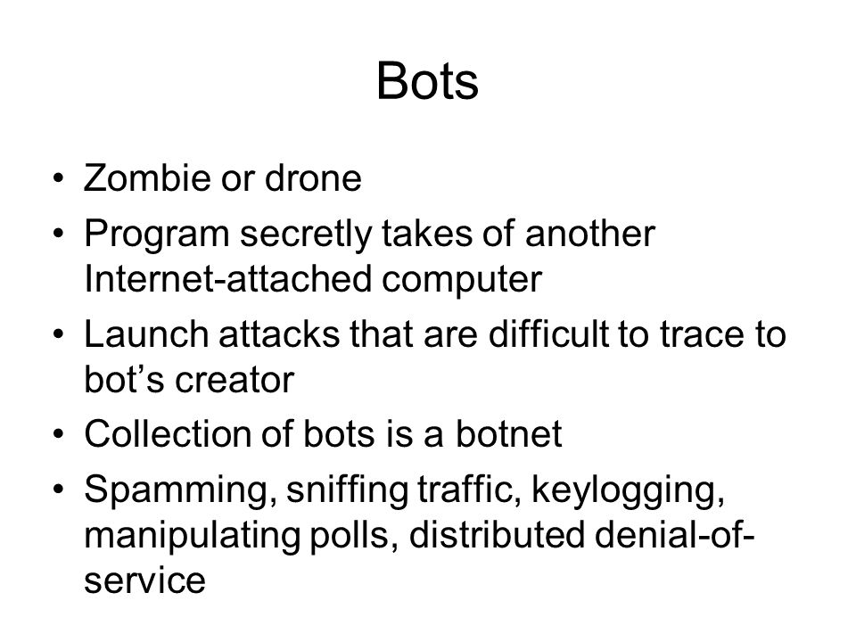Bots Zombie or drone Program secretly takes of another Internet-attached computer Launch attacks that are difficult to trace to bots creator Collection of bots is a botnet Spamming, sniffing traffic, keylogging, manipulating polls, distributed denial-of- service