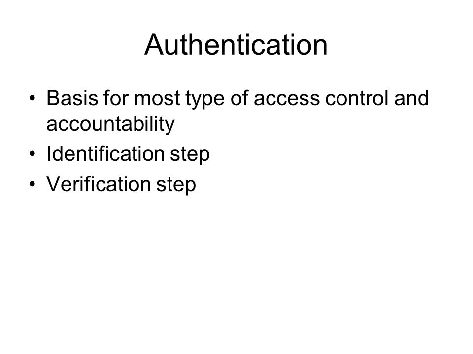 Authentication Basis for most type of access control and accountability Identification step Verification step