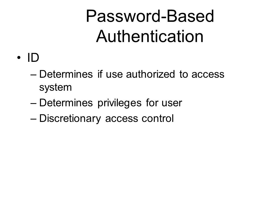 Password-Based Authentication ID –Determines if use authorized to access system –Determines privileges for user –Discretionary access control