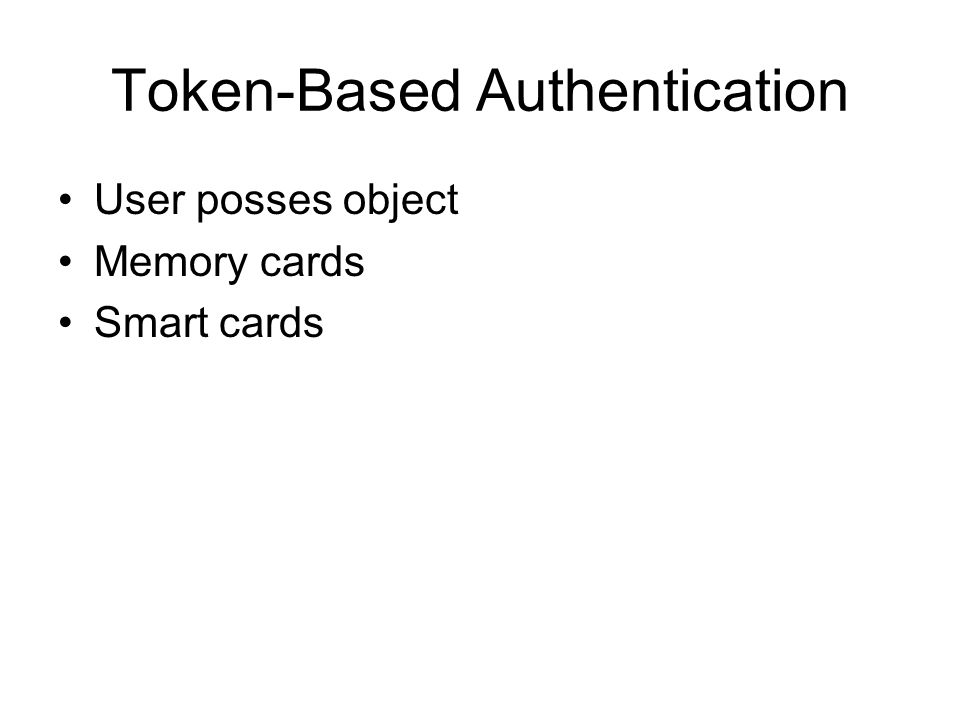 Token-Based Authentication User posses object Memory cards Smart cards