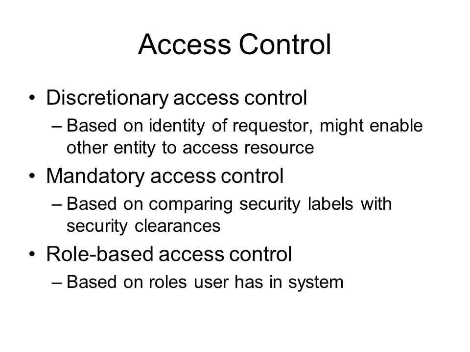 Access Control Discretionary access control –Based on identity of requestor, might enable other entity to access resource Mandatory access control –Based on comparing security labels with security clearances Role-based access control –Based on roles user has in system