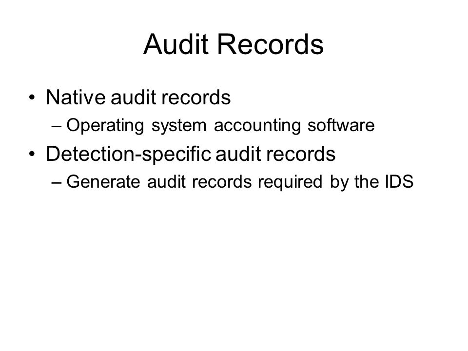 Audit Records Native audit records –Operating system accounting software Detection-specific audit records –Generate audit records required by the IDS