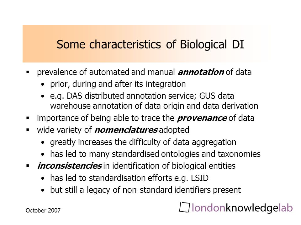 October 2007 Some characteristics of Biological DI prevalence of automated and manual annotation of data prior, during and after its integration e.g.