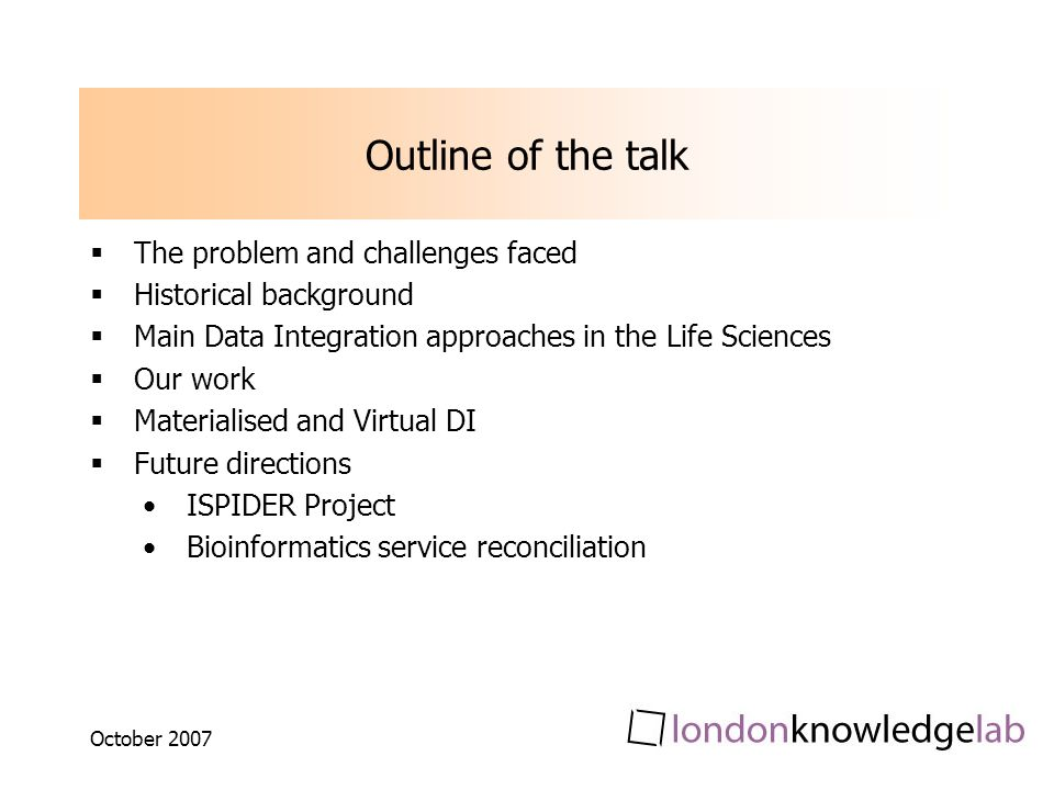 October 2007 Outline of the talk The problem and challenges faced Historical background Main Data Integration approaches in the Life Sciences Our work Materialised and Virtual DI Future directions ISPIDER Project Bioinformatics service reconciliation