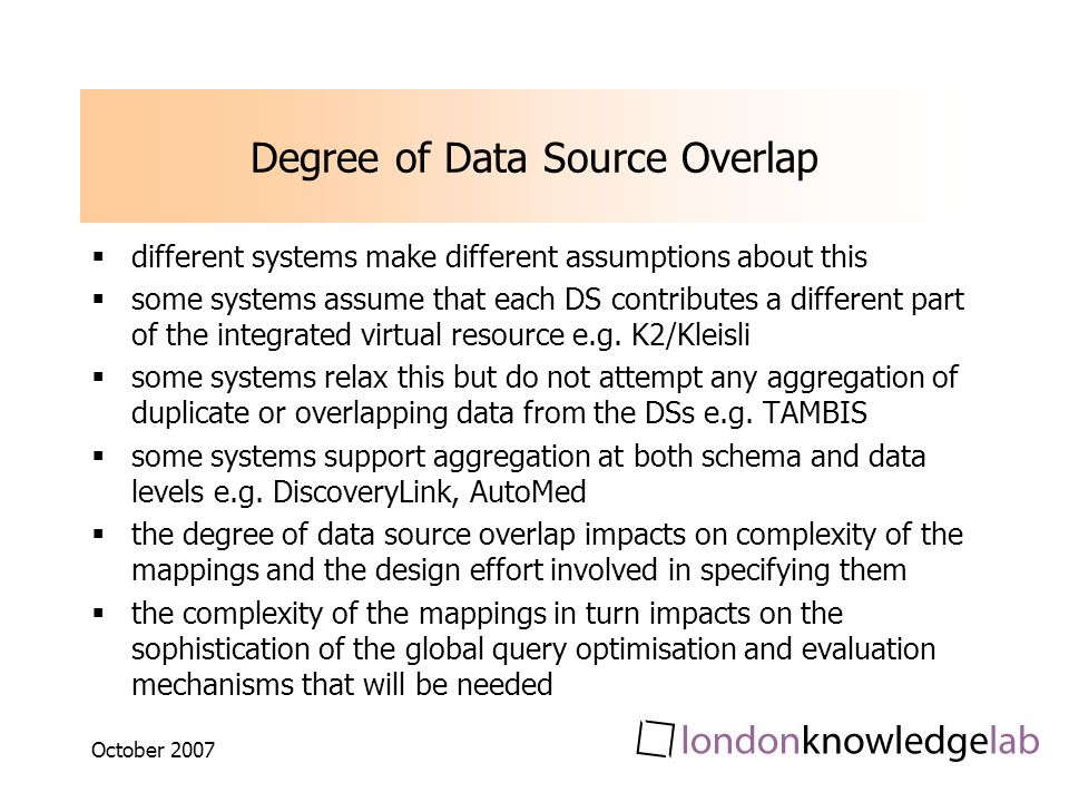 October 2007 Degree of Data Source Overlap different systems make different assumptions about this some systems assume that each DS contributes a different part of the integrated virtual resource e.g.