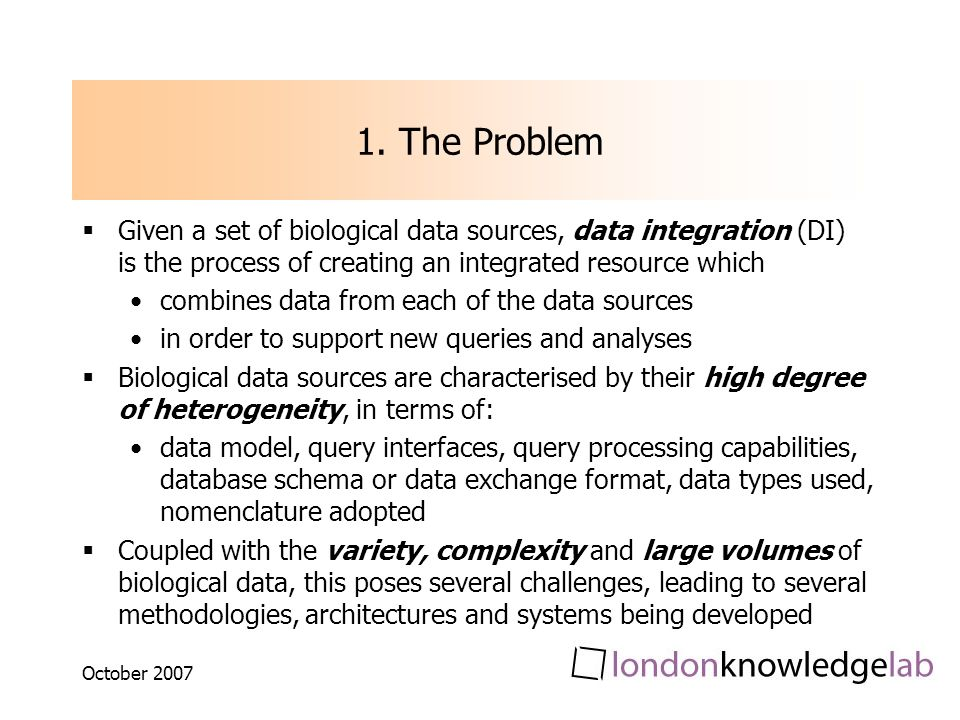 October 2007 1. The Problem Given a set of biological data sources, data integration (DI) is the process of creating an integrated resource which comb