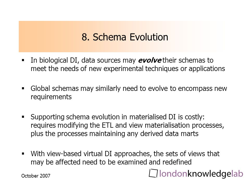 October 2007 8. Schema Evolution In biological DI, data sources may evolve their schemas to meet the needs of new experimental techniques or applicati
