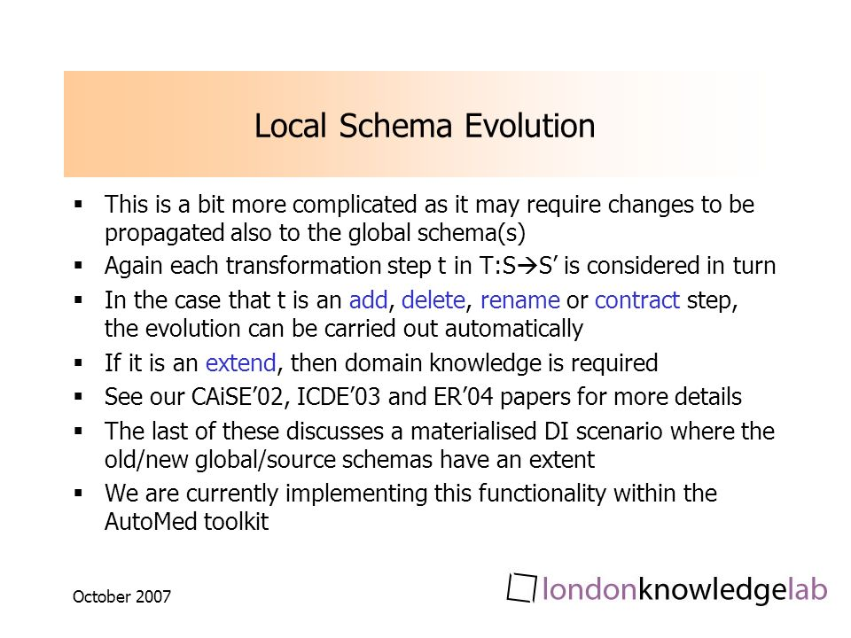 October 2007 Local Schema Evolution This is a bit more complicated as it may require changes to be propagated also to the global schema(s) Again each transformation step t in T:S S is considered in turn In the case that t is an add, delete, rename or contract step, the evolution can be carried out automatically If it is an extend, then domain knowledge is required See our CAiSE02, ICDE03 and ER04 papers for more details The last of these discusses a materialised DI scenario where the old/new global/source schemas have an extent We are currently implementing this functionality within the AutoMed toolkit