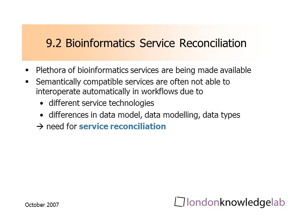 October Bioinformatics Service Reconciliation Plethora of bioinformatics services are being made available Semantically compatible services are often not able to interoperate automatically in workflows due to different service technologies differences in data model, data modelling, data types need for service reconciliation