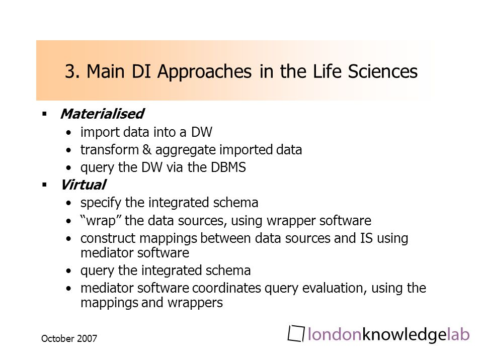 October 2007 3. Main DI Approaches in the Life Sciences Materialised import data into a DW transform & aggregate imported data query the DW via the DB