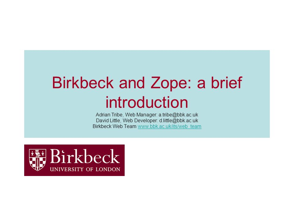 Birkbeck and Zope: a brief introduction Adrian Tribe, Web Manager: a.tribe@bbk.ac.uk David Little, Web Developer: d.little@bbk.ac.uk Birkbeck Web Team