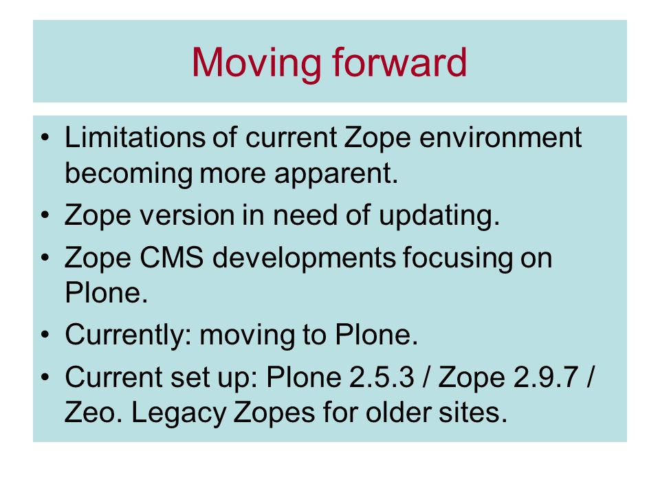 Moving forward Limitations of current Zope environment becoming more apparent. Zope version in need of updating. Zope CMS developments focusing on Plo