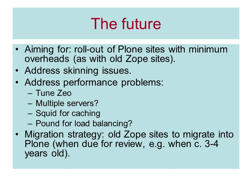 The future Aiming for: roll-out of Plone sites with minimum overheads (as with old Zope sites). Address skinning issues. Address performance problems: