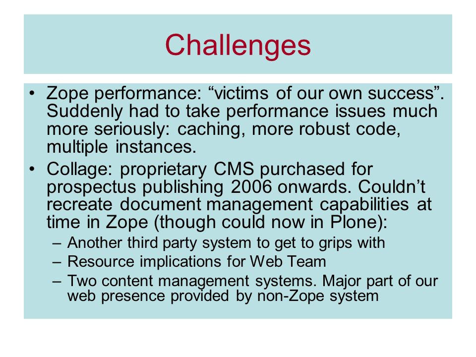 Challenges Zope performance: victims of our own success. Suddenly had to take performance issues much more seriously: caching, more robust code, multi