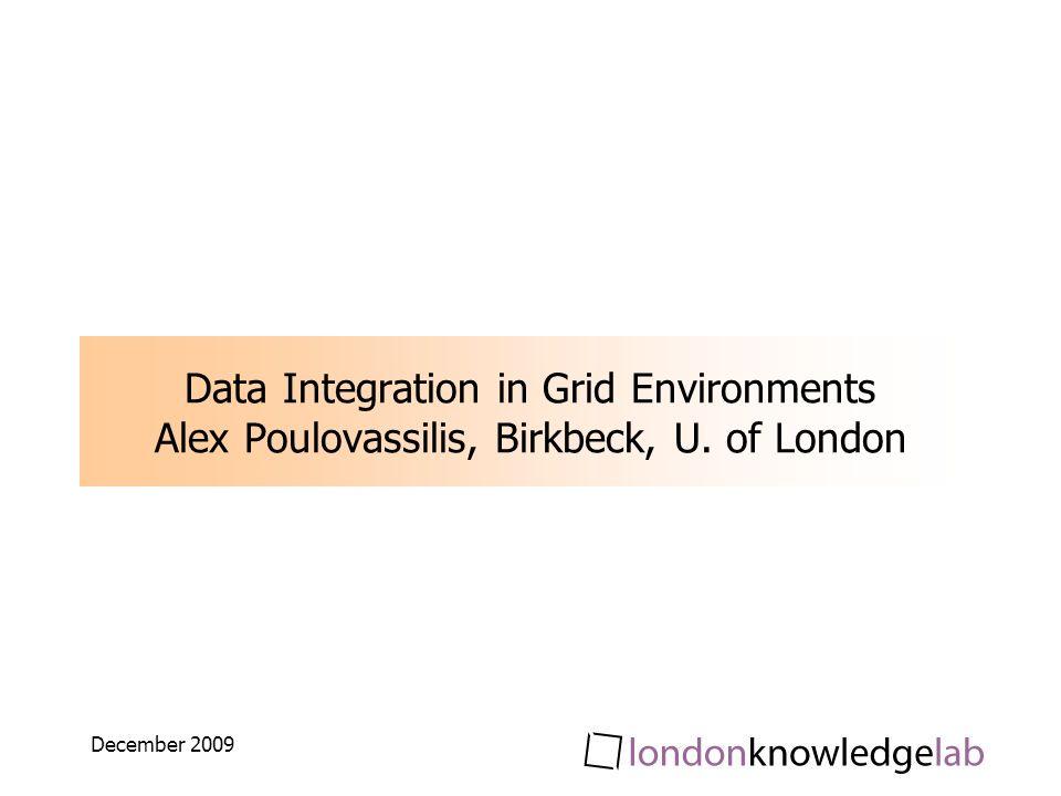 December 2009 Data Integration in Grid Environments Alex Poulovassilis, Birkbeck, U. of London