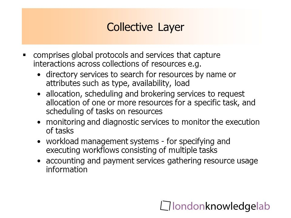 Collective Layer comprises global protocols and services that capture interactions across collections of resources e.g.